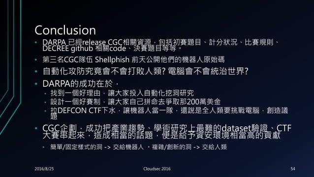 Conclusion • DARPA 已經release CGC相關資源,包括初賽題目、計分狀況、比賽規則、 DECREE github 相關code、決賽題目等等。 • 第三名CGC隊伍 Shellphish 前天公開他們的機器人原始碼 • ...