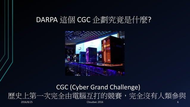 DARPA 這個 CGC 企劃究竟是什麼? CGC (Cyber Grand Challenge) 歷史上第一次完全由電腦互打的競賽,完全沒有人類參與 2016/8/25 Cloudsec 2016 6