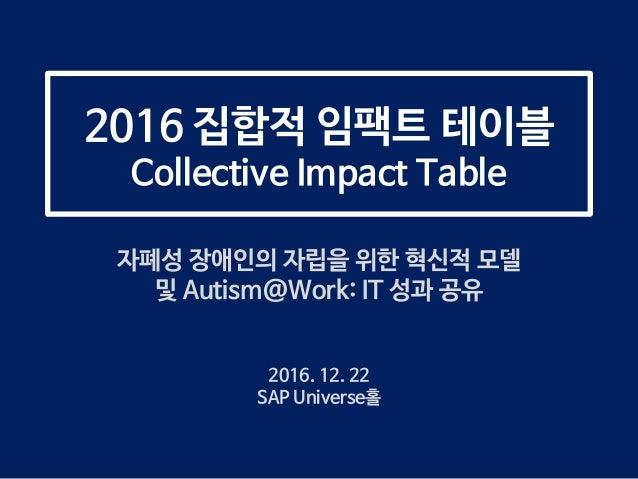 2016 집합적 임팩트 테이블 Collective Impact Table 자폐성 장애인의 자립을 위한 혁신적 모델 및 Autism@Work: IT 성과 공유 2016. 12. 22 SAP Universe홀
