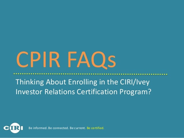 Thinking About Enrolling in the CIRI/Ivey Investor Relations Certification Program? CPIR FAQs Be informed. Be connected. B...