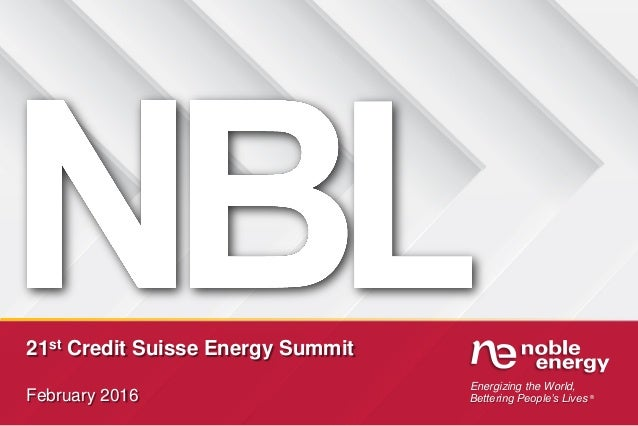 Energizing the World, Bettering People's Lives ® 21st Credit Suisse Energy Summit February 2016