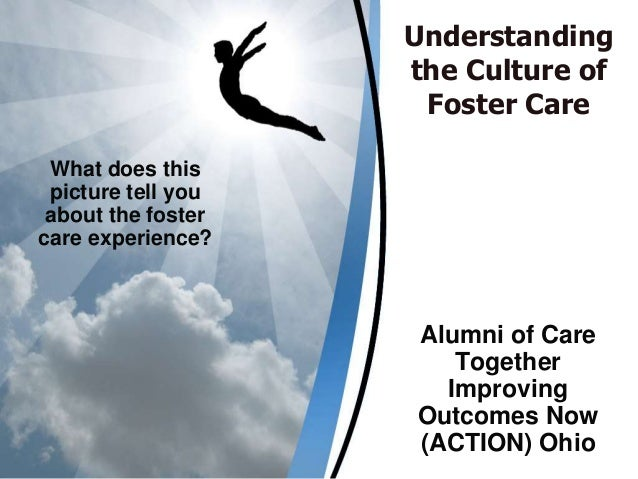 Understanding the Culture of Foster Care Alumni of Care Together Improving Outcomes Now (ACTION) Ohio What does this pictu...