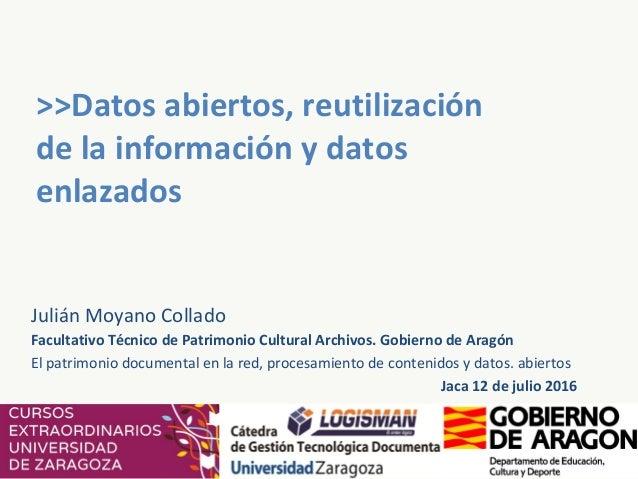 >>Datos abiertos, reutilización de la información y datos enlazados Julián Moyano Collado Facultativo Técnico de Patrimoni...