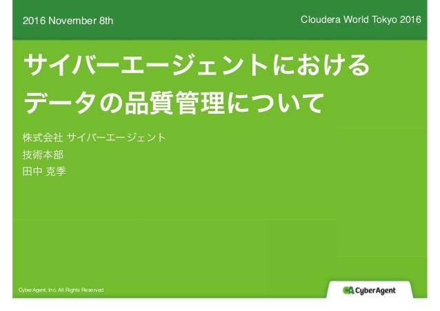 サイバーエージェントにおける データの品質管理について 2016 November 8th CyberAgent, Inc. All Rights Reserved 株式会社 サイバーエージェント 技術本部 田中 克季 Cloudera Wor...