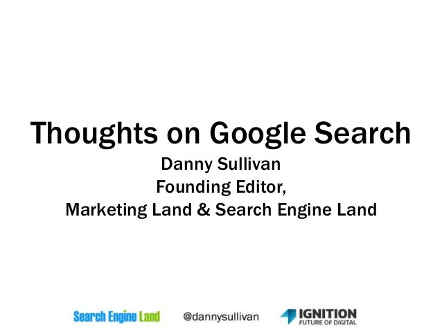 Thoughts on Google Search Danny Sullivan Founding Editor, Marketing Land & Search Engine Land