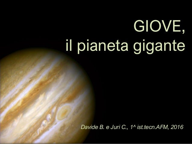 GIOVE, il pianeta gigante Davide B. e Juri C., 1^ ist.tecn.AFM, 2016