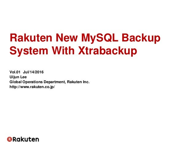 Rakuten New MySQL Backup System With Xtrabackup Vol.01 Jul/14/2016 Uijun Lee Global Operations Department, Rakuten Inc. ht...
