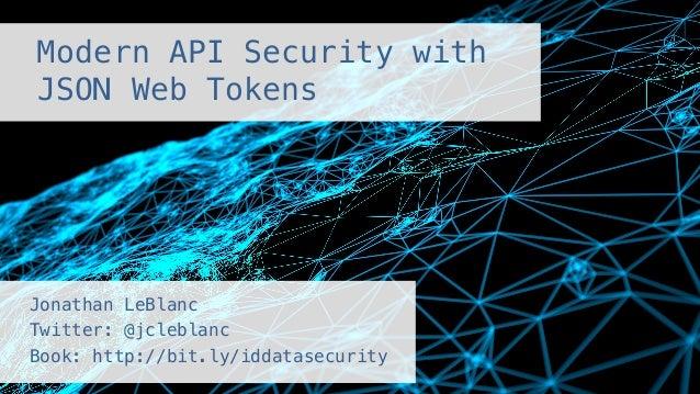 Modern API Security with! JSON Web Tokens! Jonathan LeBlanc ! Twitter: @jcleblanc ! Book: http://bit.ly/iddatasecurity!