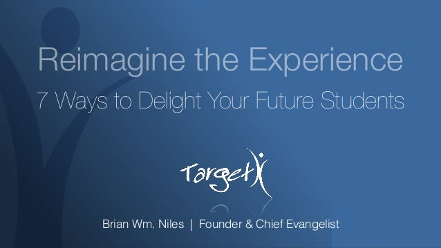 Reimagine the Experience 7 Ways to Delight Your Future Students Brian Wm. Niles   Founder & Chief Evangelist