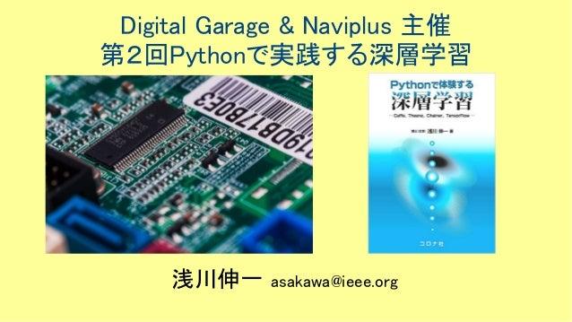 Digital Garage & Naviplus 主催 第2回Pythonで実践する深層学習 浅川伸一 asakawa@ieee.org