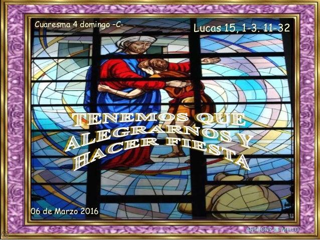No hagas clic ya que avanzará automáticamente. ANTHONY DE MELLO Cuaresma 4 domingo –C- Lucas 15, 1-3. 11-32 06 de Marzo 20...