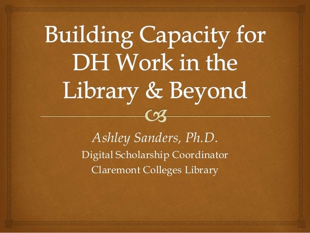 Ashley Sanders, Ph.D. Digital Scholarship Coordinator Claremont Colleges Library