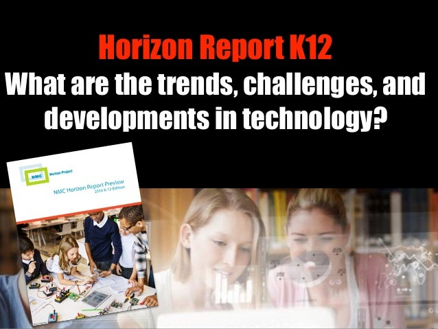 Horizon Report K12 What are the trends, challenges, and developments in technology?