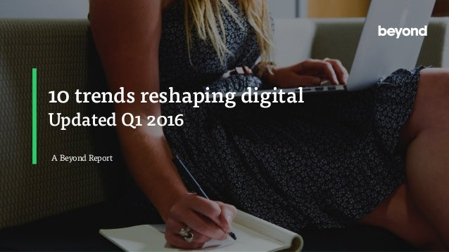 10 trends reshaping digital Updated Q1 2016 A Beyond Report