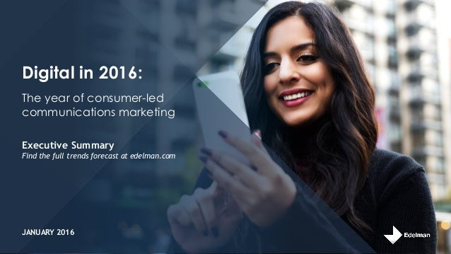Digital in 2016: Executive Summary Find the full trends forecast at edelman.com The year of consumer-led communications ma...