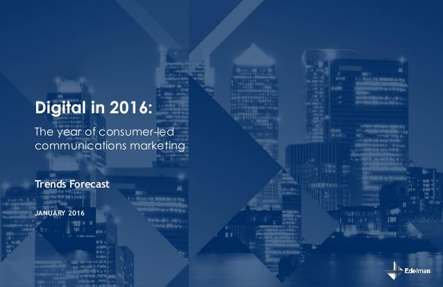 Digital in 2016: Trends Forecast JANUARY 2016 The year of consumer-led communications marketing