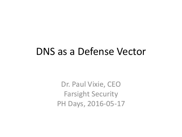 DNS as a Defense Vector Dr. Paul Vixie, CEO Farsight Security PH Days, 2016-05-17