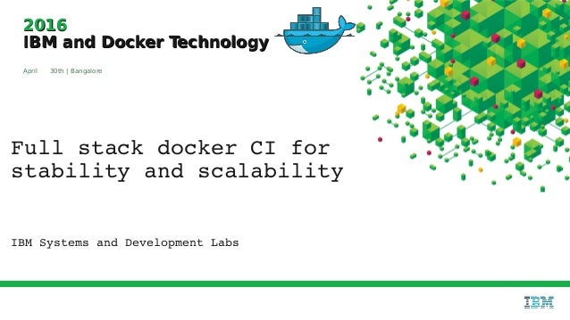 20162016 IBM and Docker TechnologyIBM and Docker Technology April 30th | Bangalore Full stack docker CI for  stability and...