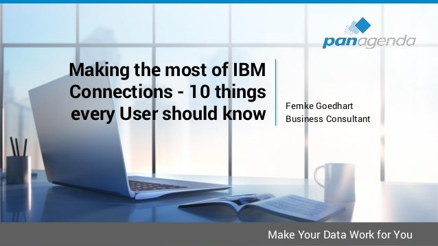 Make Your Data Work for You Making the most of IBM Connections - 10 things every User should know Femke Goedhart Business ...