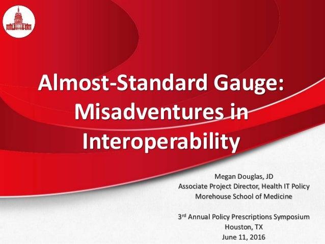 Almost-Standard Gauge: Misadventures in Interoperability Megan Douglas, JD Associate Project Director, Health IT Policy Mo...