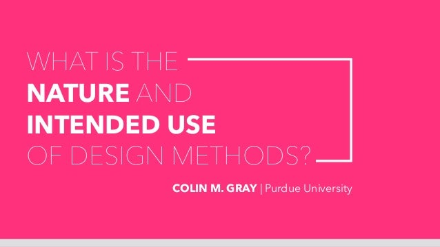 WHAT IS THE NATURE AND INTENDED USE OF DESIGN METHODS? COLIN M. GRAY | Purdue University