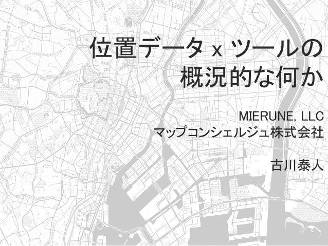 位置データ x ツールの 概況的な何か  MIERUNE, LLC マップコンシェルジュ株式会社          古川泰人