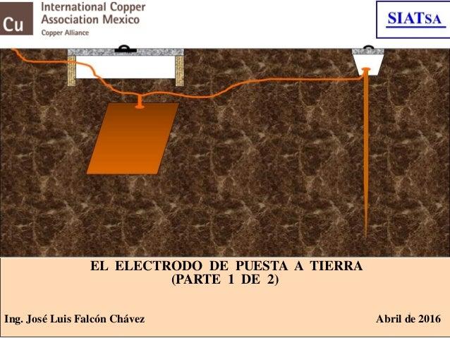 1 EL ELECTRODO DE PUESTA A TIERRA (PARTE 1 DE 2) Ing. José Luis Falcón Chávez Abril de 2016