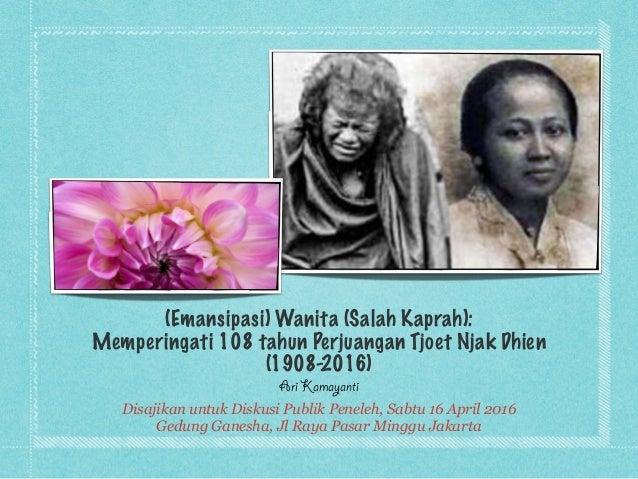 (Emansipasi) Wanita (Salah Kaprah): Memperingati 108 tahun Perjuangan Tjoet Njak Dhien (1908-2016) Ari Kamayanti Disajikan...
