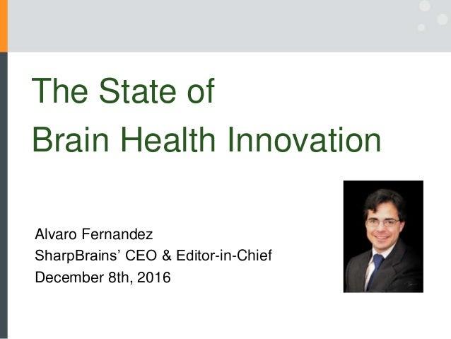 The State of Brain Health Innovation Alvaro Fernandez SharpBrains' CEO & Editor-in-Chief December 8th, 2016