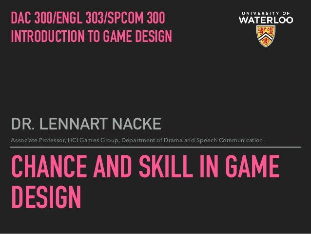 CHANCE AND SKILL IN GAME DESIGN DR. LENNART NACKE Associate Professor, HCI Games Group, Department of Drama and Speech Com...