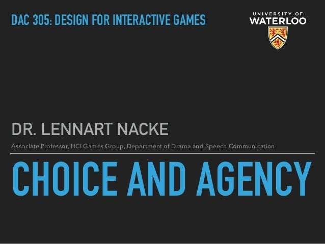 CHOICE AND AGENCY DR. LENNART NACKE Associate Professor, HCI Games Group, Department of Drama and Speech Communication DAC...