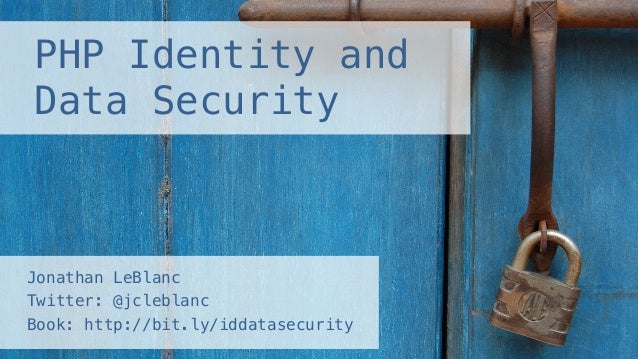 PHP Identity and Data Security! Jonathan LeBlanc ! Twitter: @jcleblanc ! Book: http://bit.ly/iddatasecurity!