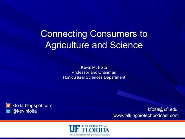 Connecting Consumers to Agriculture and Science Kevin M. Folta Professor and Chairman Horticultural Sciences Department kf...
