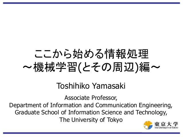 ここから始める情報処理 ~機械学習(とその周辺)編~ Toshihiko Yamasaki Associate Professor, Department of Information and Communication Engineering...