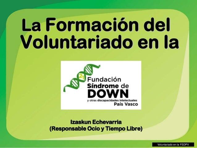 Voluntariado en la FSDPV La Formación del Voluntariado en la Izaskun Echevarria (Responsable Ocio y Tiempo Libre)