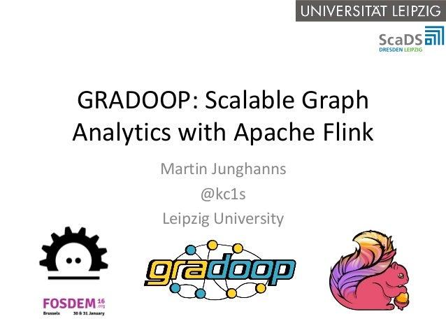 GRADOOP: Scalable Graph Analytics with Apache Flink Martin Junghanns @kc1s Leipzig University