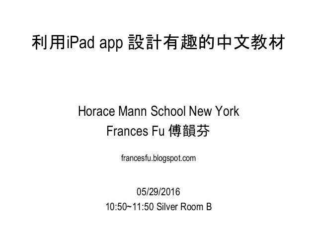 利用iPad app 設計有趣的中文教材 Horace Mann School New York Frances Fu 傅韻芬 francesfu.blogspot.com 05/29/2016 10:50~11:50 Silver Room B