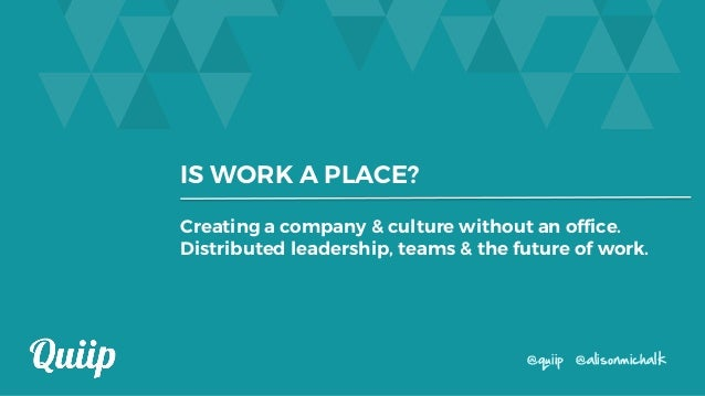 IS WORK A PLACE? @quiip @alisonmichalk Creating a company & culture without an office. Distributed leadership, teams & the...