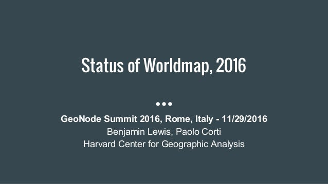 Status of Worldmap, 2016 GeoNode Summit 2016, Rome, Italy - 11/29/2016 Benjamin Lewis, Paolo Corti Harvard Center for Geog...