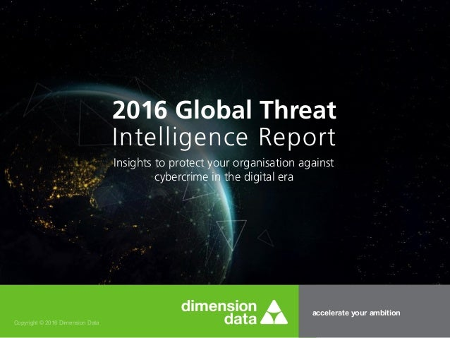 accelerate your ambition Copyright © 2016 Dimension Data 2016 Global Threat Intelligence Report Insights to protect your o...