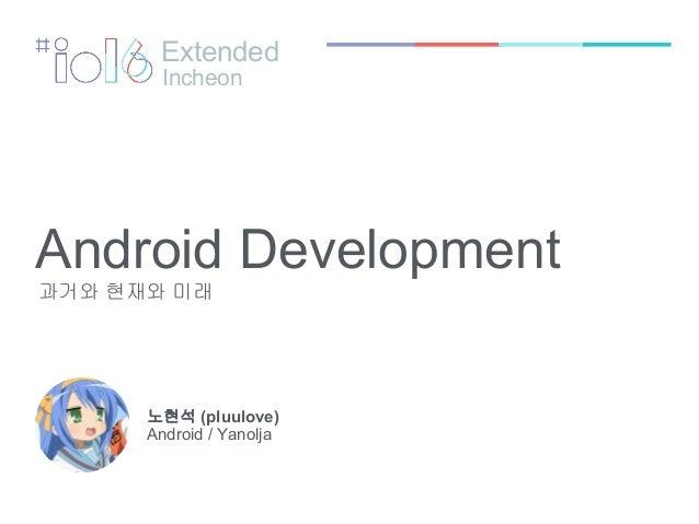 Android Development 과거와 현재와 미래 노현석 (pluulove) Android / Yanolja Extended Incheon