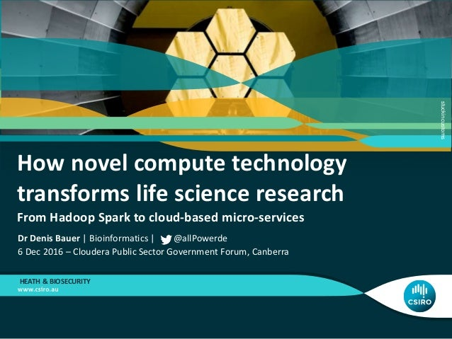 How novel compute technology transforms life science research From Hadoop Spark to cloud-based micro-services HEATH & BIOS...