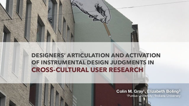 DESIGNERS' ARTICULATION AND ACTIVATION OF INSTRUMENTAL DESIGN JUDGMENTS IN CROSS-CULTURAL USER RESEARCH Colin M. Gray1, El...