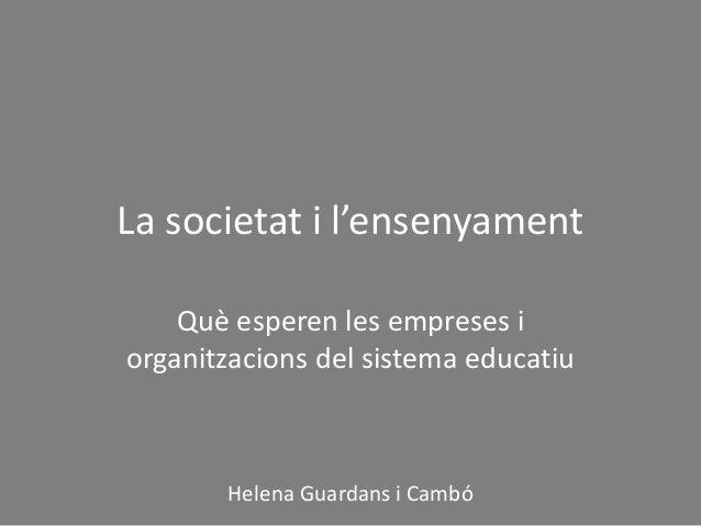 La societat i l'ensenyament Què esperen les empreses i organitzacions del sistema educatiu Helena Guardans i Cambó