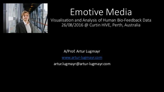 Emotive Media Visualisation and Analysis of Human Bio-Feedback Data 26/08/2016 @ Curtin HIVE, Perth, Australia A/Prof. Art...