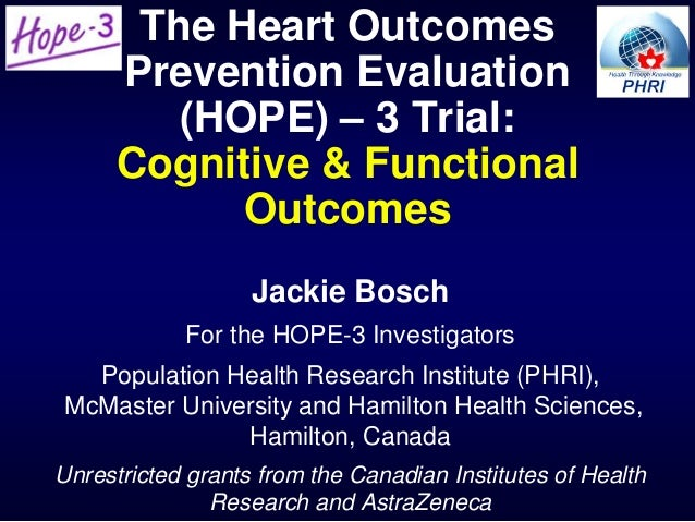 The Heart Outcomes Prevention Evaluation (HOPE) – 3 Trial: Cognitive & Functional Outcomes Jackie Bosch For the HOPE-3 Inv...