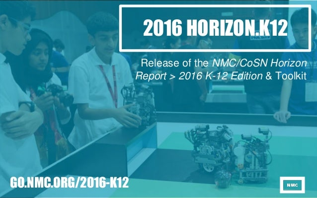 2016 HORIZON.K12 Release of the NMC/CoSN Horizon Report > 2016 K-12 Edition & Toolkit GO.NMC.ORG/2016-K12