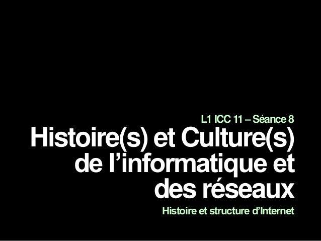 L1 ICC 11 – Séance 8 Histoire(s) et Culture(s) de l'informatique et des réseaux Histoire et structure d'Internet