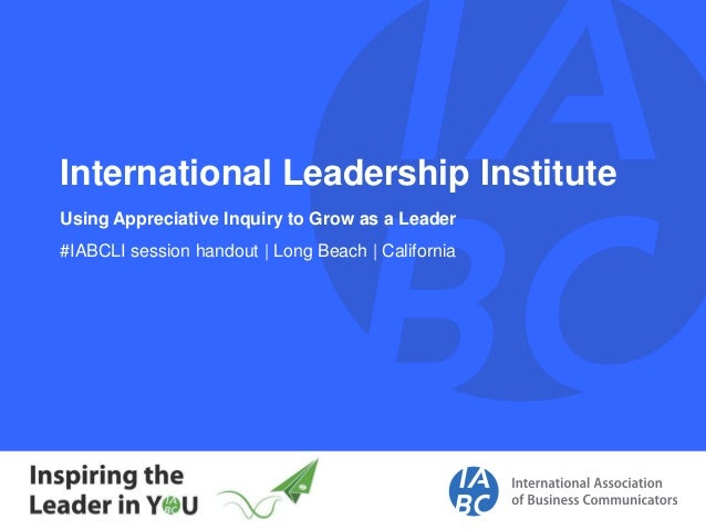 International Leadership Institute Using Appreciative Inquiry to Grow as a Leader #IABCLI session handout | Long Beach | C...
