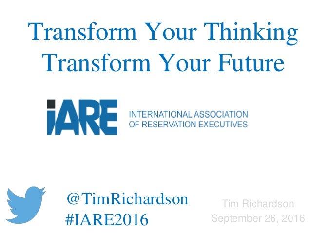 Tim Richardson September 26, 2016 Transform Your Thinking Transform Your Future @TimRichardson #IARE2016